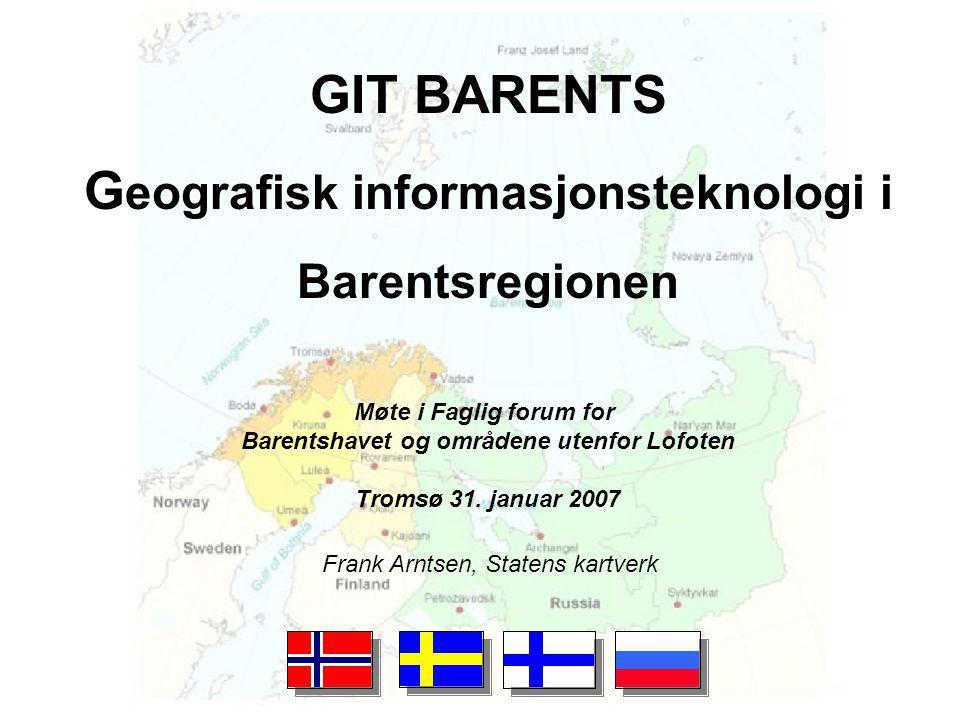 GIT BARENTS G eografisk informasjonsteknologi i Barentsregionen Frank Arntsen, Statens kartverk Møte i Faglig forum for Barentshavet og områdene utenfor Lofoten Tromsø 31.