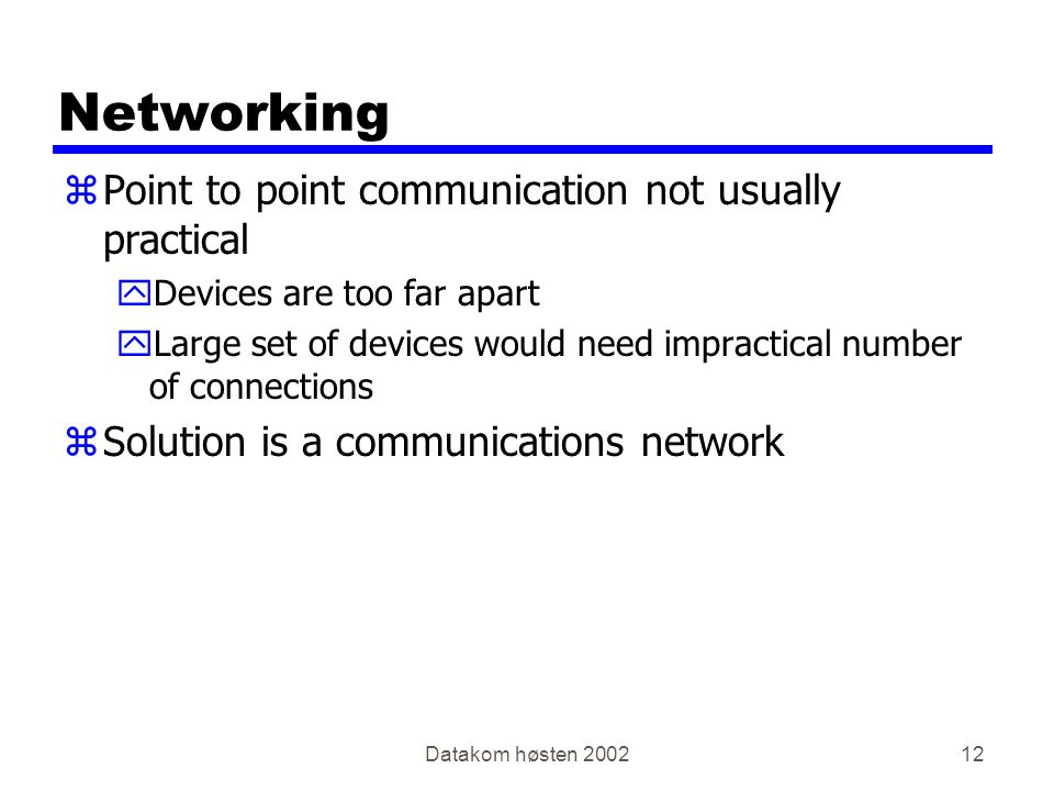 Datakom høsten 200212 Networking zPoint to point communication not usually practical yDevices are too far apart yLarge set of devices would need impractical number of connections zSolution is a communications network