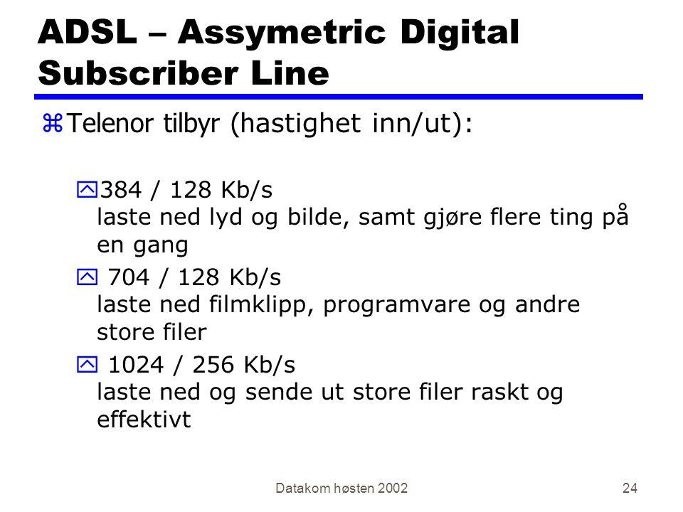Datakom høsten 200224 ADSL – Assymetric Digital Subscriber Line  Telenor tilbyr (h astighet inn/ut): y384 / 128 Kb/s laste ned lyd og bilde, samt gjø
