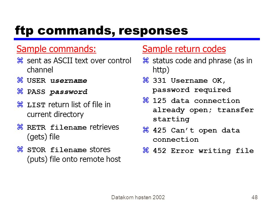 Datakom høsten 200248 ftp commands, responses Sample commands: zsent as ASCII text over control channel  USER username  PASS password  LIST return list of file in current directory  RETR filename retrieves (gets) file  STOR filename stores (puts) file onto remote host Sample return codes z status code and phrase (as in http) z331 Username OK, password required z125 data connection already open; transfer starting z425 Can't open data connection z452 Error writing file