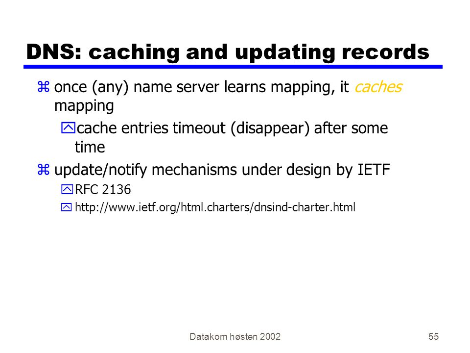 Datakom høsten 200255 DNS: caching and updating records zonce (any) name server learns mapping, it caches mapping ycache entries timeout (disappear) after some time zupdate/notify mechanisms under design by IETF yRFC 2136 yhttp://www.ietf.org/html.charters/dnsind-charter.html