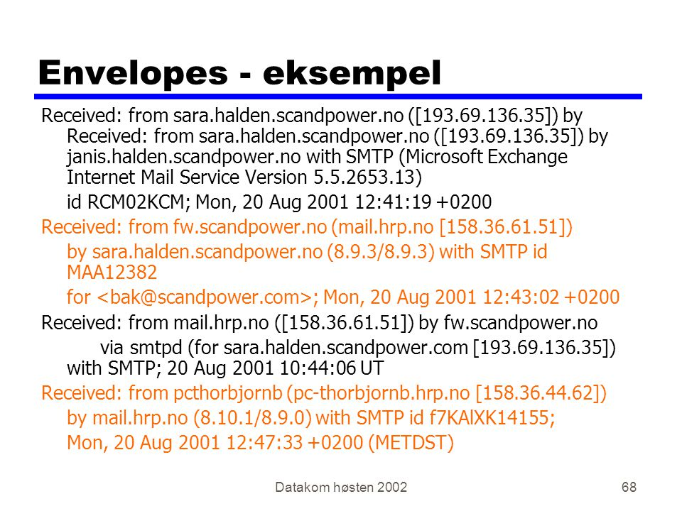 Datakom høsten 200268 Envelopes - eksempel Received: from sara.halden.scandpower.no ([193.69.136.35]) by Received: from sara.halden.scandpower.no ([193.69.136.35]) by janis.halden.scandpower.no with SMTP (Microsoft Exchange Internet Mail Service Version 5.5.2653.13) id RCM02KCM; Mon, 20 Aug 2001 12:41:19 +0200 Received: from fw.scandpower.no (mail.hrp.no [158.36.61.51]) by sara.halden.scandpower.no (8.9.3/8.9.3) with SMTP id MAA12382 for ; Mon, 20 Aug 2001 12:43:02 +0200 Received: from mail.hrp.no ([158.36.61.51]) by fw.scandpower.no via smtpd (for sara.halden.scandpower.com [193.69.136.35]) with SMTP; 20 Aug 2001 10:44:06 UT Received: from pcthorbjornb (pc-thorbjornb.hrp.no [158.36.44.62]) by mail.hrp.no (8.10.1/8.9.0) with SMTP id f7KAlXK14155; Mon, 20 Aug 2001 12:47:33 +0200 (METDST)