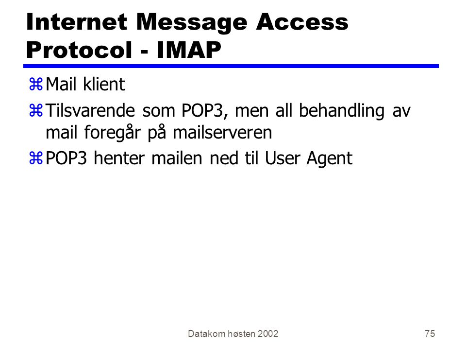 Datakom høsten 200275 Internet Message Access Protocol - IMAP zMail klient zTilsvarende som POP3, men all behandling av mail foregår på mailserveren zPOP3 henter mailen ned til User Agent