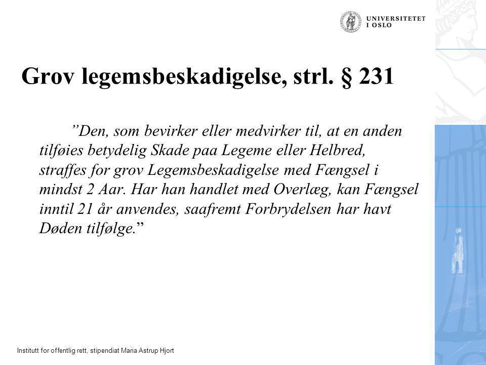 """Institutt for offentlig rett, stipendiat Maria Astrup Hjort Grov legemsbeskadigelse, strl. § 231 """"Den, som bevirker eller medvirker til, at en anden t"""