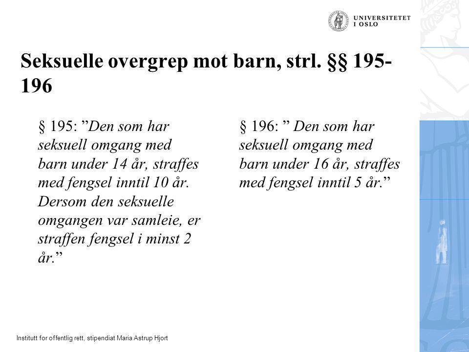 """Institutt for offentlig rett, stipendiat Maria Astrup Hjort Seksuelle overgrep mot barn, strl. §§ 195- 196 § 195: """"Den som har seksuell omgang med bar"""