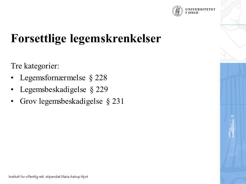 Institutt for offentlig rett, stipendiat Maria Astrup Hjort Forsettlige legemskrenkelser Tre kategorier: •Legemsfornærmelse § 228 •Legemsbeskadigelse § 229 •Grov legemsbeskadigelse § 231