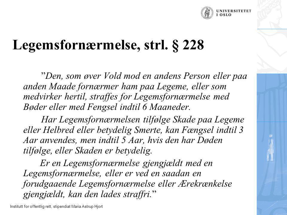 "Institutt for offentlig rett, stipendiat Maria Astrup Hjort Legemsfornærmelse, strl. § 228 ""Den, som øver Vold mod en andens Person eller paa anden Ma"