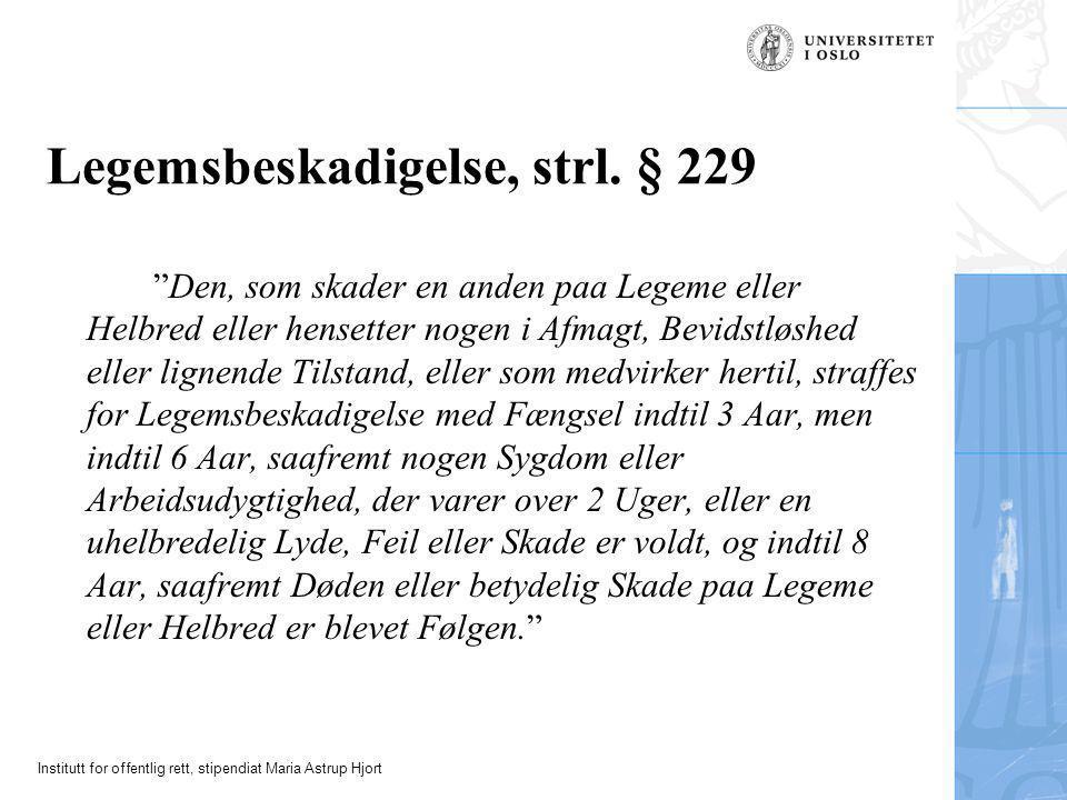 """Institutt for offentlig rett, stipendiat Maria Astrup Hjort Legemsbeskadigelse, strl. § 229 """"Den, som skader en anden paa Legeme eller Helbred eller h"""