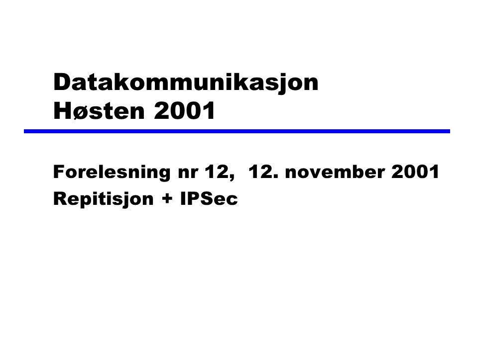 Datakommunikasjon Høsten 2001 Forelesning nr 12, 12. november 2001 Repitisjon + IPSec