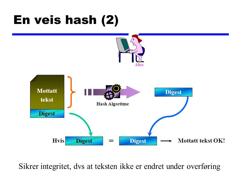 En veis hash (2) Mottatt tekst Digest Hvis = Mottatt tekst OK! Digest Hash Algoritme Alice Sikrer integritet, dvs at teksten ikke er endret under over