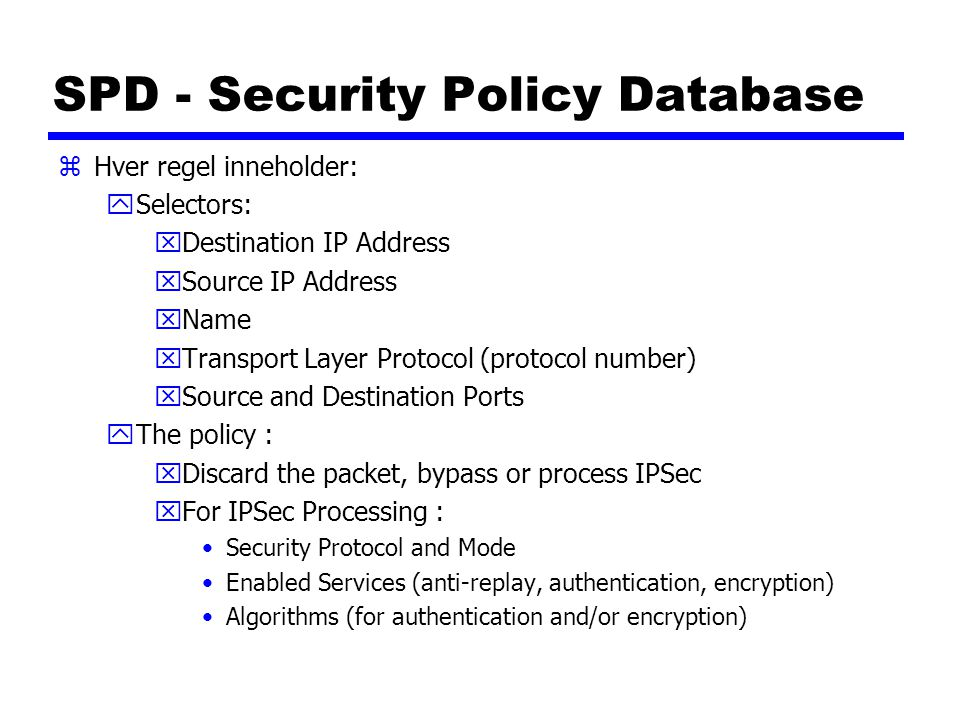 SPD - Security Policy Database zHver regel inneholder: ySelectors: xDestination IP Address xSource IP Address xName xTransport Layer Protocol (protoco