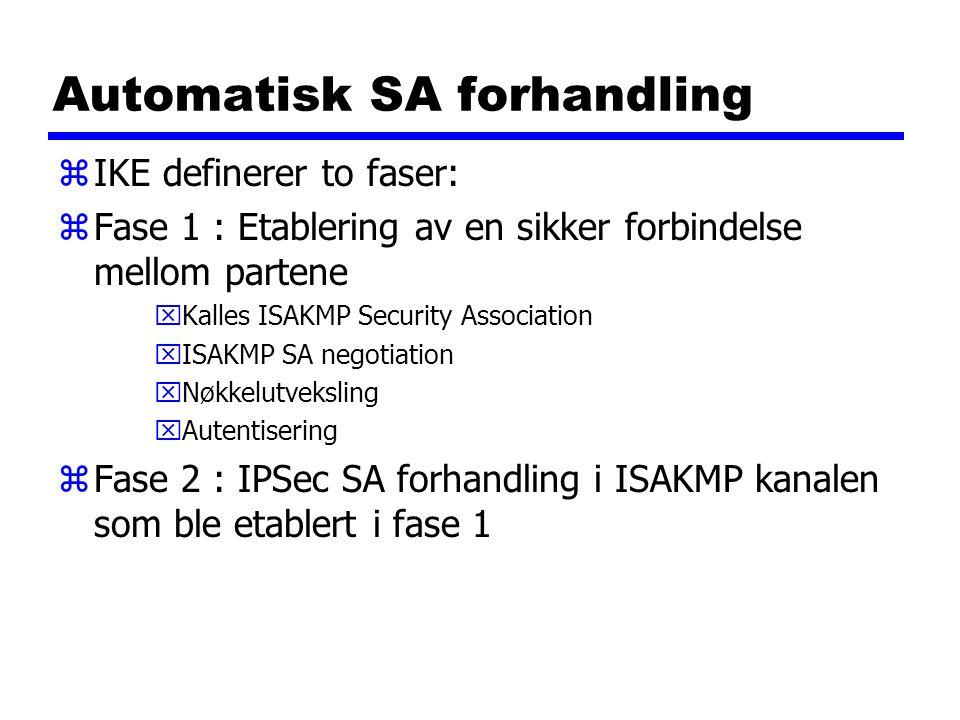 Automatisk SA forhandling zIKE definerer to faser: zFase 1 : Etablering av en sikker forbindelse mellom partene xKalles ISAKMP Security Association xI