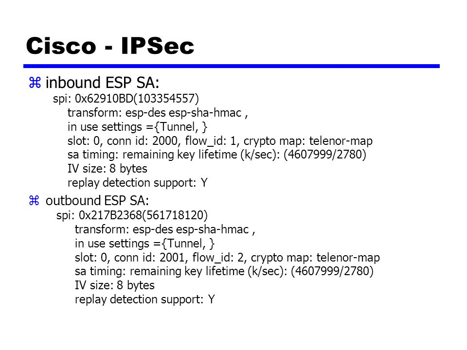 Cisco - IPSec zinbound ESP SA: spi: 0x62910BD(103354557) transform: esp-des esp-sha-hmac, in use settings ={Tunnel, } slot: 0, conn id: 2000, flow_id: 1, crypto map: telenor-map sa timing: remaining key lifetime (k/sec): (4607999/2780) IV size: 8 bytes replay detection support: Y zoutbound ESP SA: spi: 0x217B2368(561718120) transform: esp-des esp-sha-hmac, in use settings ={Tunnel, } slot: 0, conn id: 2001, flow_id: 2, crypto map: telenor-map sa timing: remaining key lifetime (k/sec): (4607999/2780) IV size: 8 bytes replay detection support: Y