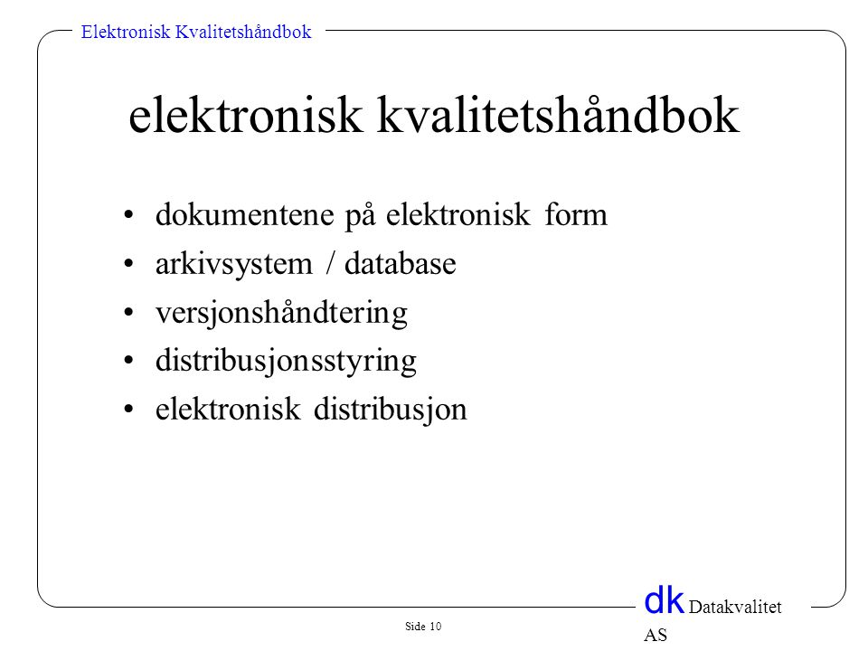 Side 10 dk Datakvalitet AS Elektronisk Kvalitetshåndbok elektronisk kvalitetshåndbok •dokumentene på elektronisk form •arkivsystem / database •versjonshåndtering •distribusjonsstyring •elektronisk distribusjon