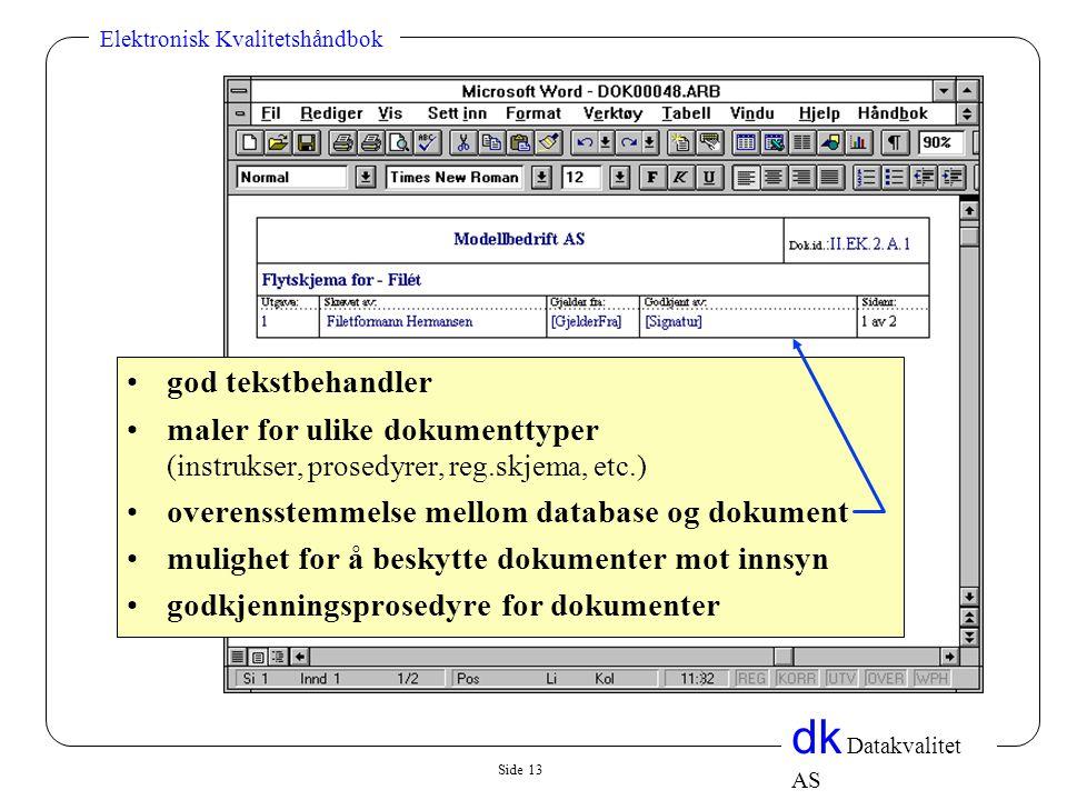 Side 13 dk Datakvalitet AS Elektronisk Kvalitetshåndbok •god tekstbehandler •maler for ulike dokumenttyper (instrukser, prosedyrer, reg.skjema, etc.) •overensstemmelse mellom database og dokument •mulighet for å beskytte dokumenter mot innsyn •godkjenningsprosedyre for dokumenter