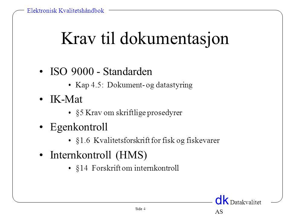 Side 4 dk Datakvalitet AS Elektronisk Kvalitetshåndbok Krav til dokumentasjon •ISO 9000 - Standarden •Kap 4.5: Dokument- og datastyring •IK-Mat •§5 Krav om skriftlige prosedyrer •Egenkontroll •§1.6 Kvalitetsforskrift for fisk og fiskevarer •Internkontroll (HMS) •§14 Forskrift om internkontroll