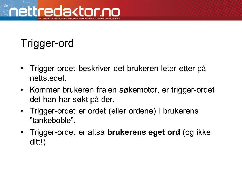 •Trigger-ordet beskriver det brukeren leter etter på nettstedet. •Kommer brukeren fra en søkemotor, er trigger-ordet det han har søkt på der. •Trigger