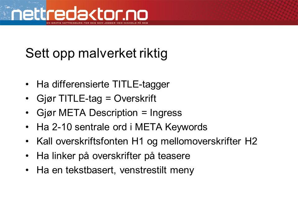 Sett opp malverket riktig •Ha differensierte TITLE-tagger •Gjør TITLE-tag = Overskrift •Gjør META Description = Ingress •Ha 2-10 sentrale ord i META K