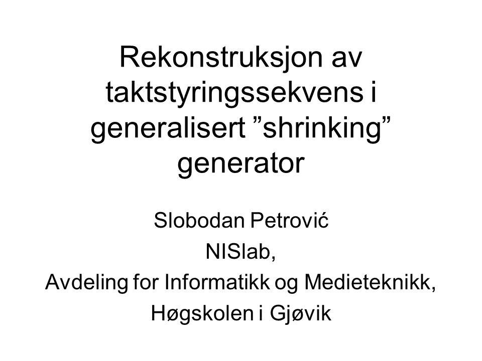 Rekonstruksjon av taktstyringssekvens i generalisert shrinking generator Slobodan Petrović NISlab, Avdeling for Informatikk og Medieteknikk, Høgskolen i Gjøvik
