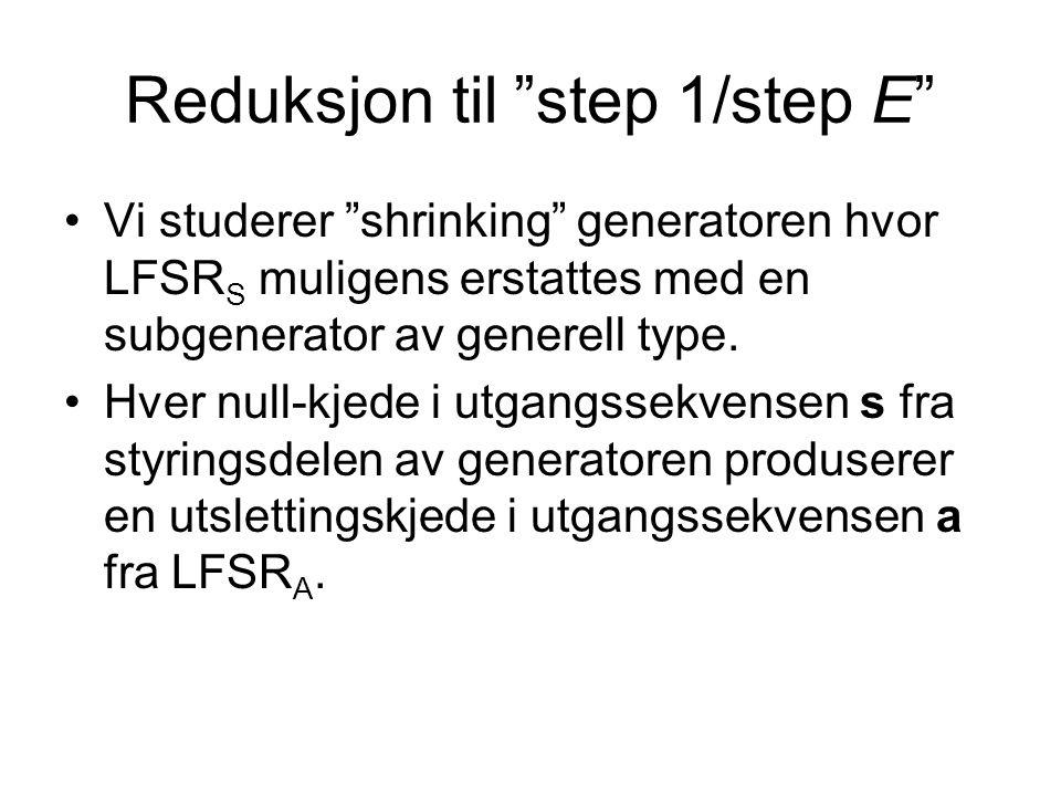 Reduksjon til step 1/step E •Vi studerer shrinking generatoren hvor LFSR S muligens erstattes med en subgenerator av generell type.