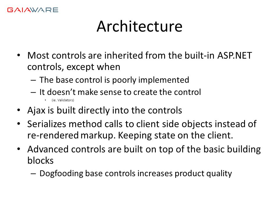 Architecture • Most controls are inherited from the built-in ASP.NET controls, except when – The base control is poorly implemented – It doesn't make sense to create the control • (ie.