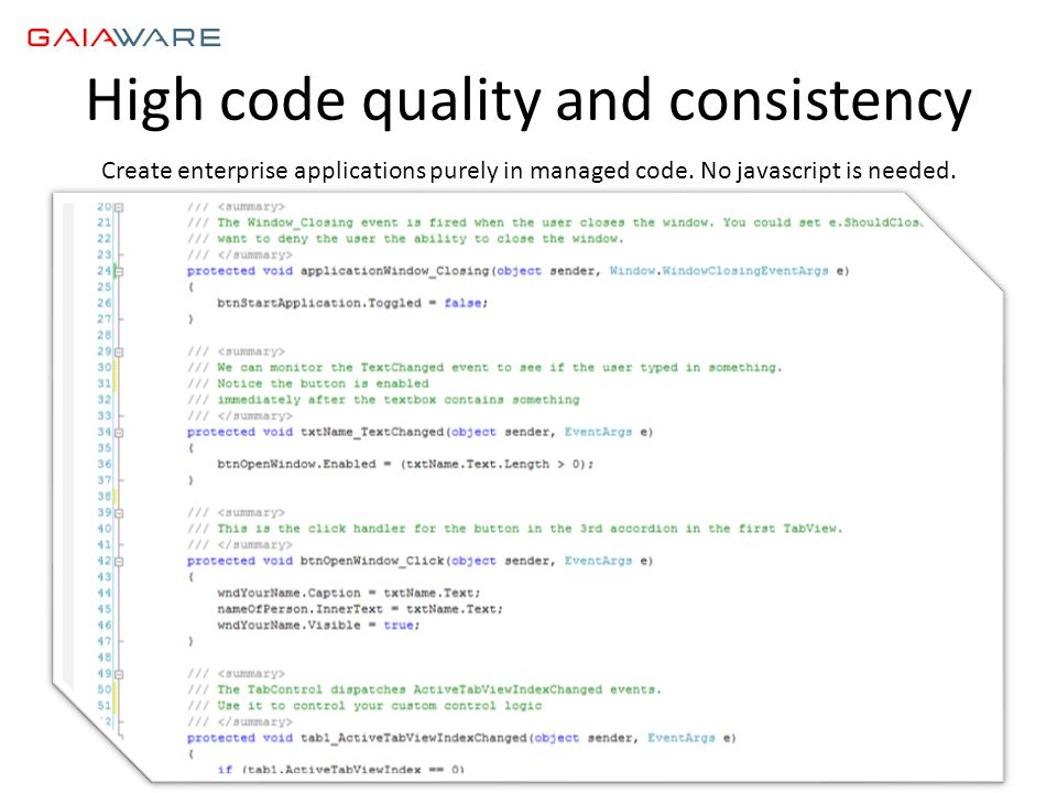 High code quality and consistency Create enterprise applications purely in managed code. No javascript is needed.