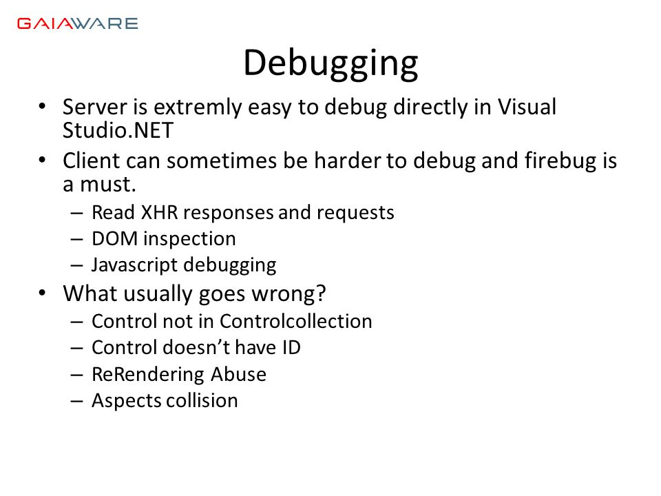 Debugging • Server is extremly easy to debug directly in Visual Studio.NET • Client can sometimes be harder to debug and firebug is a must.