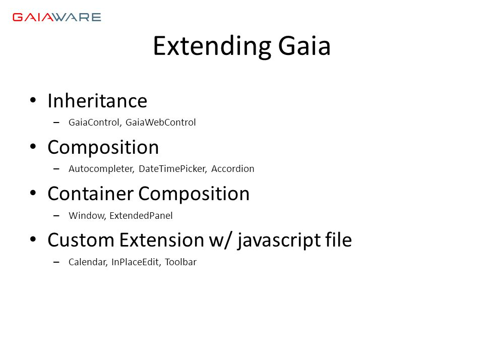 Extending Gaia • Inheritance – GaiaControl, GaiaWebControl • Composition – Autocompleter, DateTimePicker, Accordion • Container Composition – Window, ExtendedPanel • Custom Extension w/ javascript file – Calendar, InPlaceEdit, Toolbar