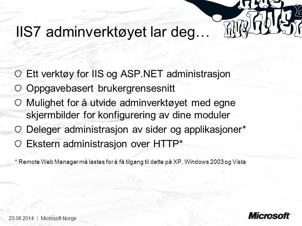 IIS7 adminverktøyet lar deg… Ett verktøy for IIS og ASP.NET administrasjon Oppgavebasert brukergrensesnitt Mulighet for å utvide adminverktøyet med egne skjermbilder for konfigurering av dine moduler Deleger administrasjon av sider og applikasjoner* Ekstern administrasjon over HTTP* * Remote Web Manager må lastes for å få tilgang til dette på XP, Windows 2003 og Vista 23.06.2014 | Microsoft Norge