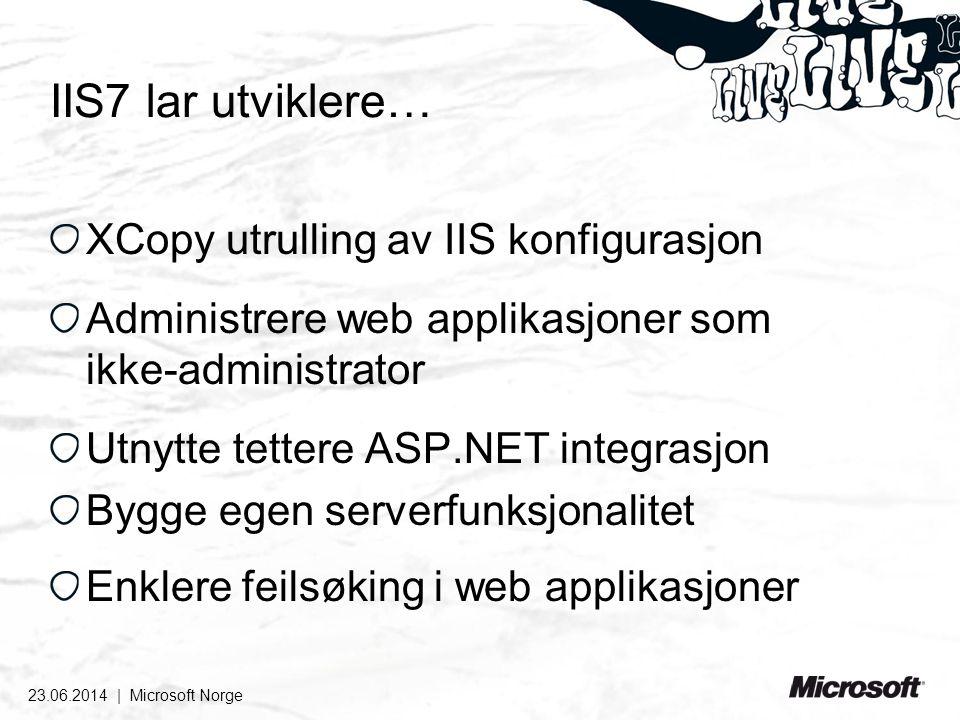 IIS7 lar utviklere… XCopy utrulling av IIS konfigurasjon Administrere web applikasjoner som ikke-administrator Utnytte tettere ASP.NET integrasjon Bygge egen serverfunksjonalitet Enklere feilsøking i web applikasjoner 23.06.2014 | Microsoft Norge