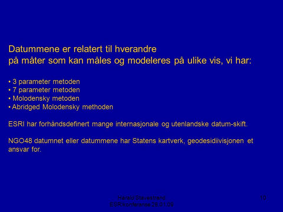 Harald Stavestrand ESRIkonferanse 28.01.09 10 Datummene er relatert til hverandre på måter som kan måles og modeleres på ulike vis, vi har: • 3 parameter metoden • 7 parameter metoden • Molodensky metoden • Abridged Molodensky methoden ESRI har forhåndsdefinert mange internasjonale og utenlandske datum-skift.