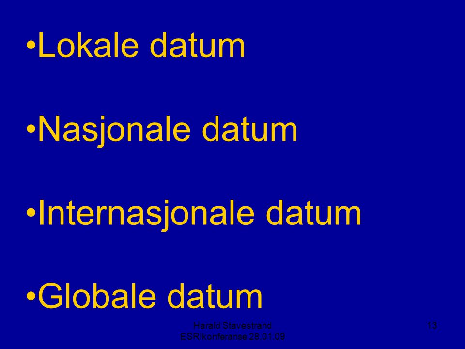 Harald Stavestrand ESRIkonferanse 28.01.09 13 •Lokale datum •Nasjonale datum •Internasjonale datum •Globale datum