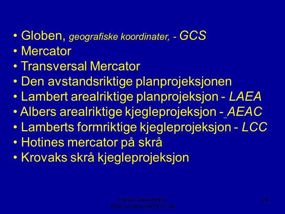Harald Stavestrand ESRIkonferanse 28.01.09 28 • Globen, geografiske koordinater, - GCS • Mercator • Transversal Mercator • Den avstandsriktige planprojeksjonen • Lambert arealriktige planprojeksjon - LAEA • Albers arealriktige kjegleprojeksjon - AEAC • Lamberts formriktige kjegleprojeksjon - LCC • Hotines mercator på skrå • Krovaks skrå kjegleprojeksjon