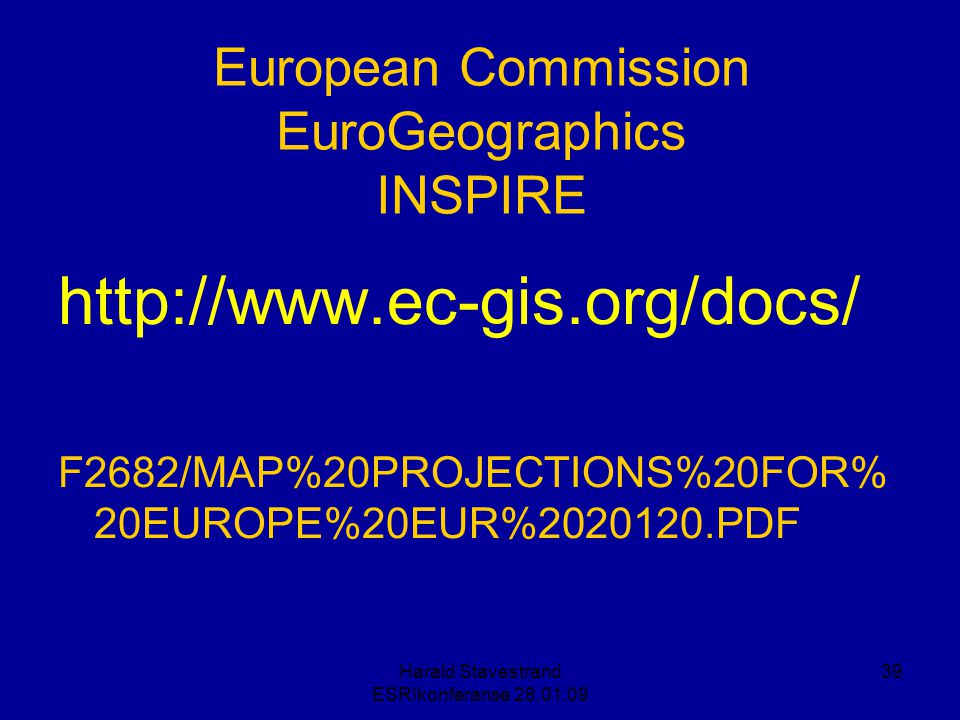 Harald Stavestrand ESRIkonferanse 28.01.09 39 http://www.ec-gis.org/docs/ F2682/MAP%20PROJECTIONS%20FOR% 20EUROPE%20EUR%2020120.PDF European Commissio