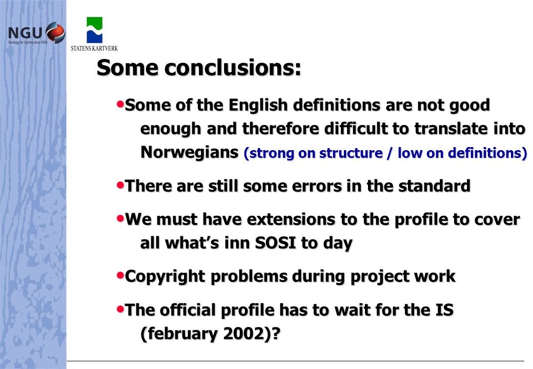 Some conclusions: Some conclusions: • Some of the English definitions are not good enough and therefore difficult to translate into Norwegians (strong on structure / low on definitions) • There are still some errors in the standard • We must have extensions to the profile to cover all what's inn SOSI to day • Copyright problems during project work • The official profile has to wait for the IS (february 2002)?