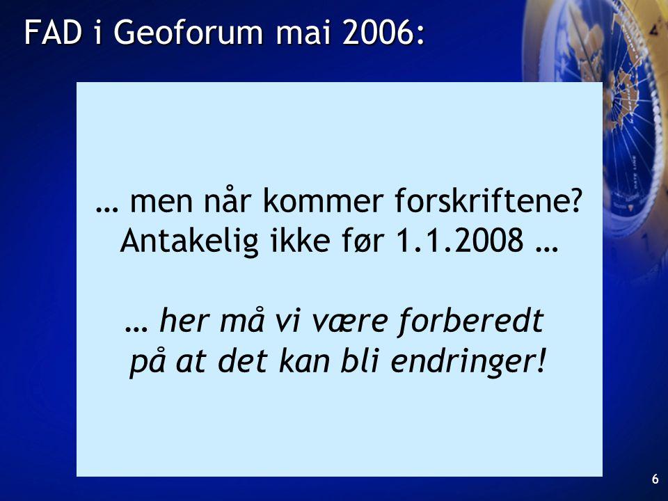 6 FAD i Geoforum mai 2006: … men når kommer forskriftene? Antakelig ikke før 1.1.2008 … … her må vi være forberedt på at det kan bli endringer!