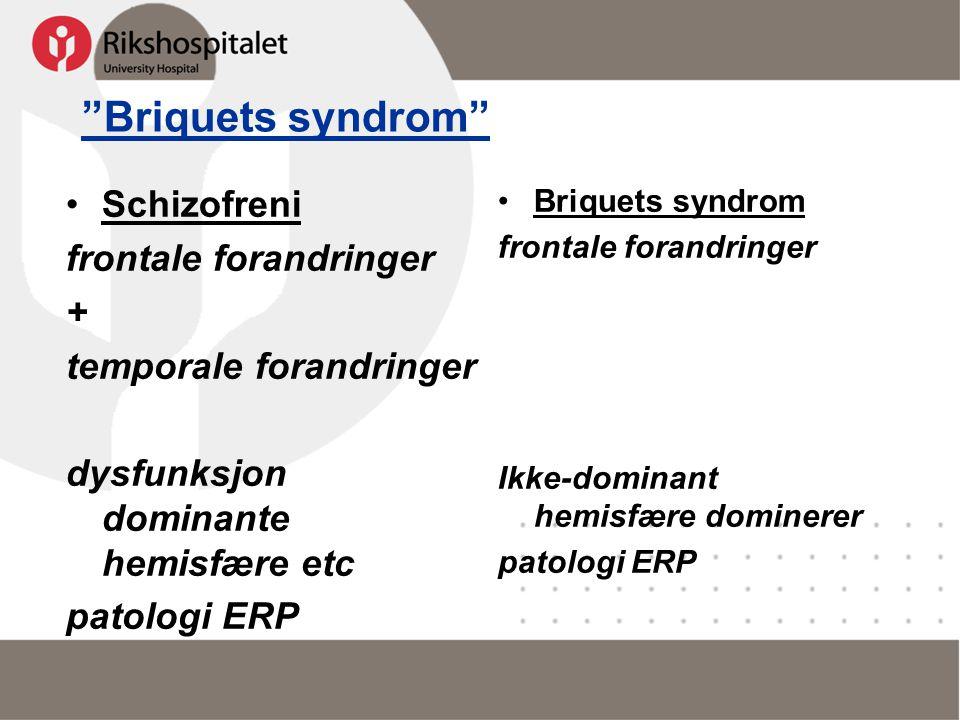 """Briquets syndrom"" •Schizofreni frontale forandringer + temporale forandringer dysfunksjon dominante hemisfære etc patologi ERP •Briquets syndrom fron"