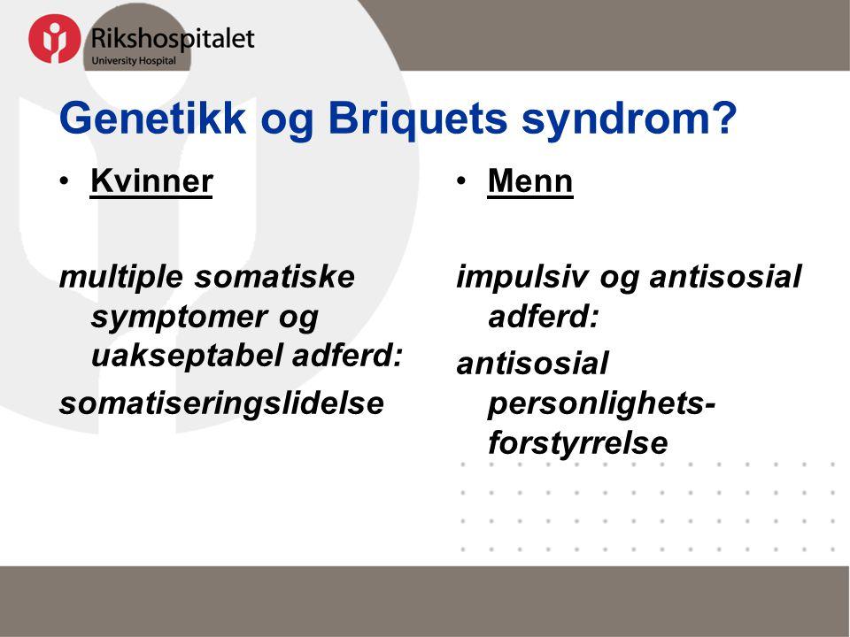 Genetikk og Briquets syndrom? •Kvinner multiple somatiske symptomer og uakseptabel adferd: somatiseringslidelse •Menn impulsiv og antisosial adferd: a