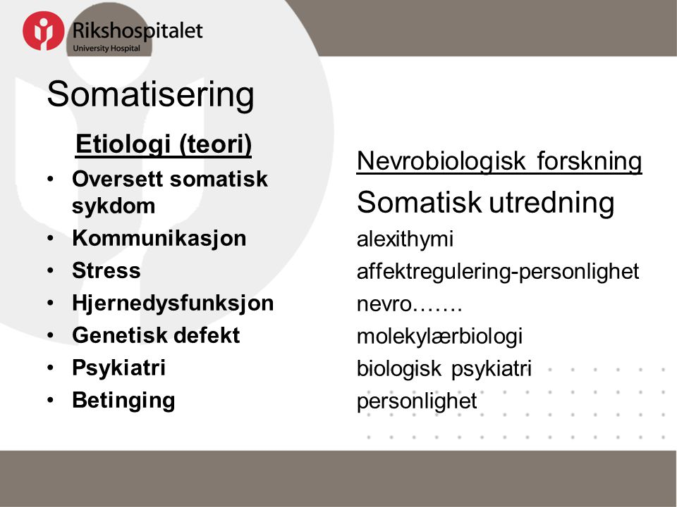 Somatisering Etiologi (teori) •Oversett somatisk sykdom •Kommunikasjon •Stress •Hjernedysfunksjon •Genetisk defekt •Psykiatri •Betinging Nevrobiologis