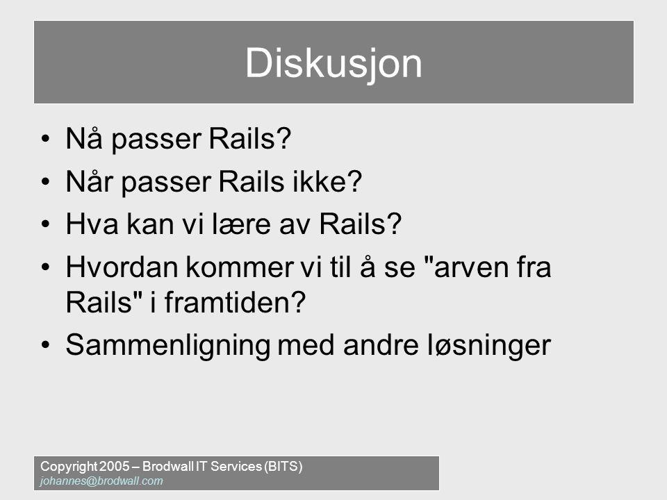 Copyright 2005 – Brodwall IT Services (BITS) johannes@brodwall.com Diskusjon •Nå passer Rails.