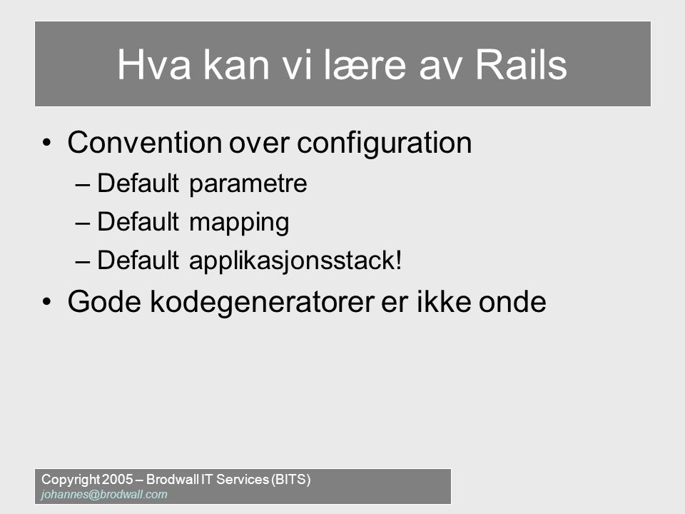 Copyright 2005 – Brodwall IT Services (BITS) johannes@brodwall.com Hva kan vi lære av Rails •Convention over configuration –Default parametre –Default mapping –Default applikasjonsstack.