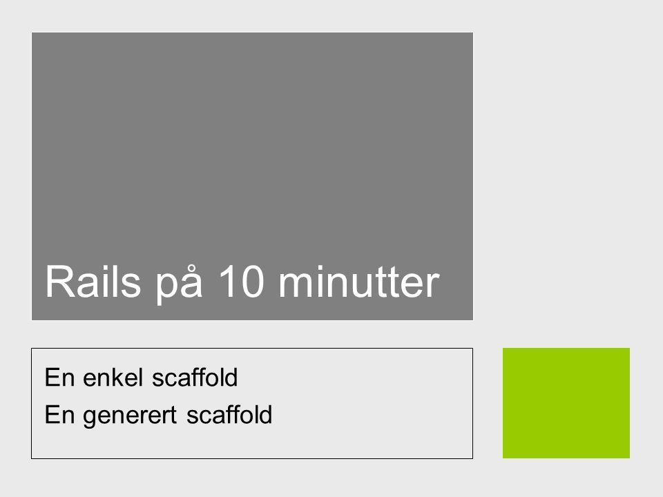 Rails på 10 minutter En enkel scaffold En generert scaffold