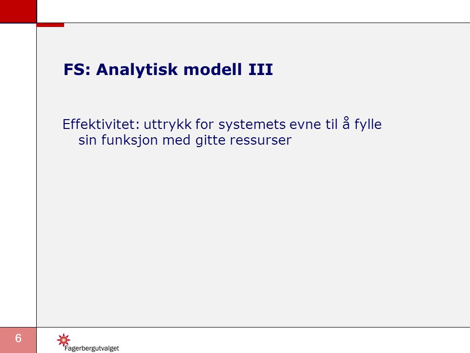 6 FS: Analytisk modell III Effektivitet: uttrykk for systemets evne til å fylle sin funksjon med gitte ressurser