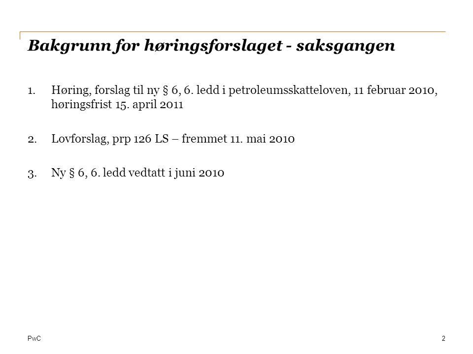 PwC Bakgrunn for høringsforslaget - saksgangen 1.Høring, forslag til ny § 6, 6. ledd i petroleumsskatteloven, 11 februar 2010, høringsfrist 15. april