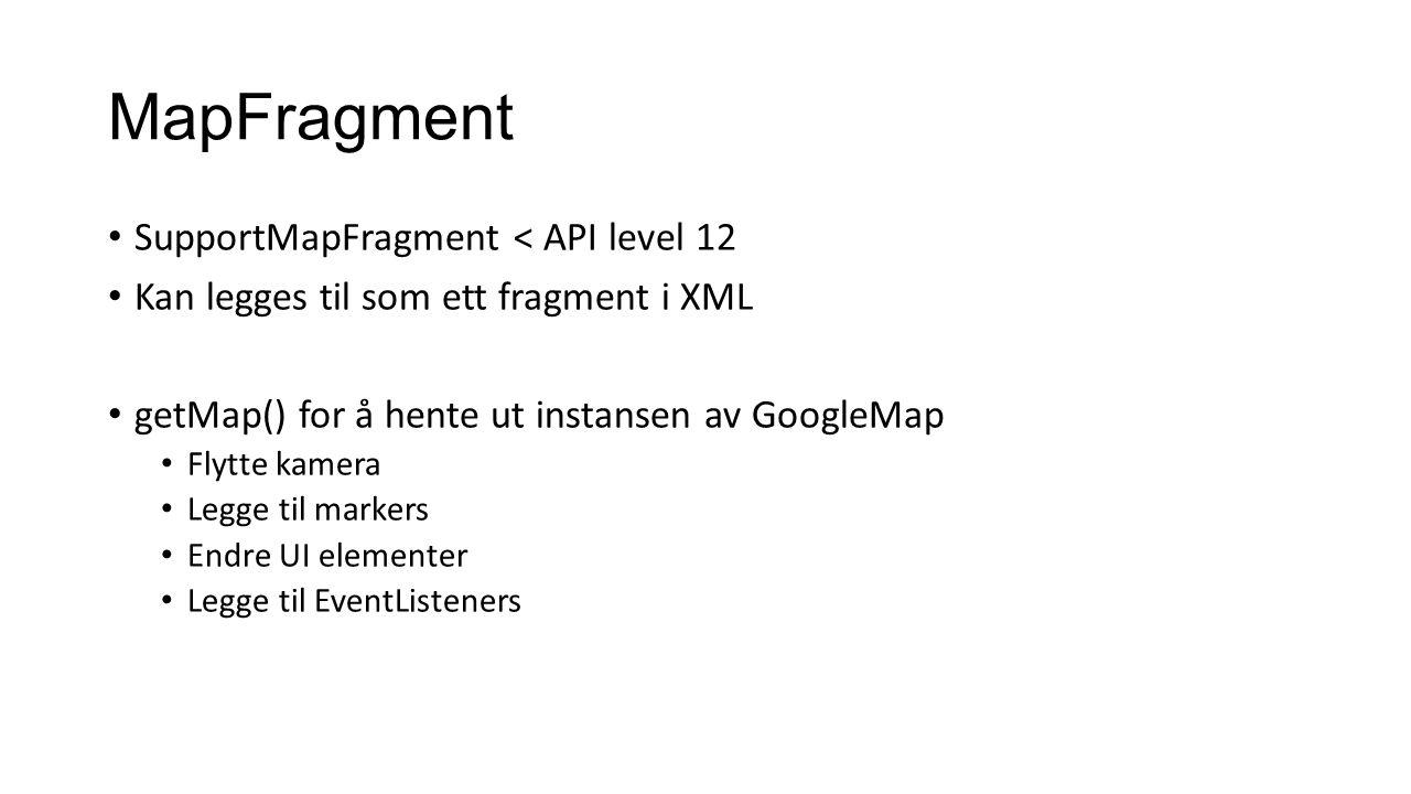 MapFragment • SupportMapFragment < API level 12 • Kan legges til som ett fragment i XML • getMap() for å hente ut instansen av GoogleMap • Flytte kamera • Legge til markers • Endre UI elementer • Legge til EventListeners