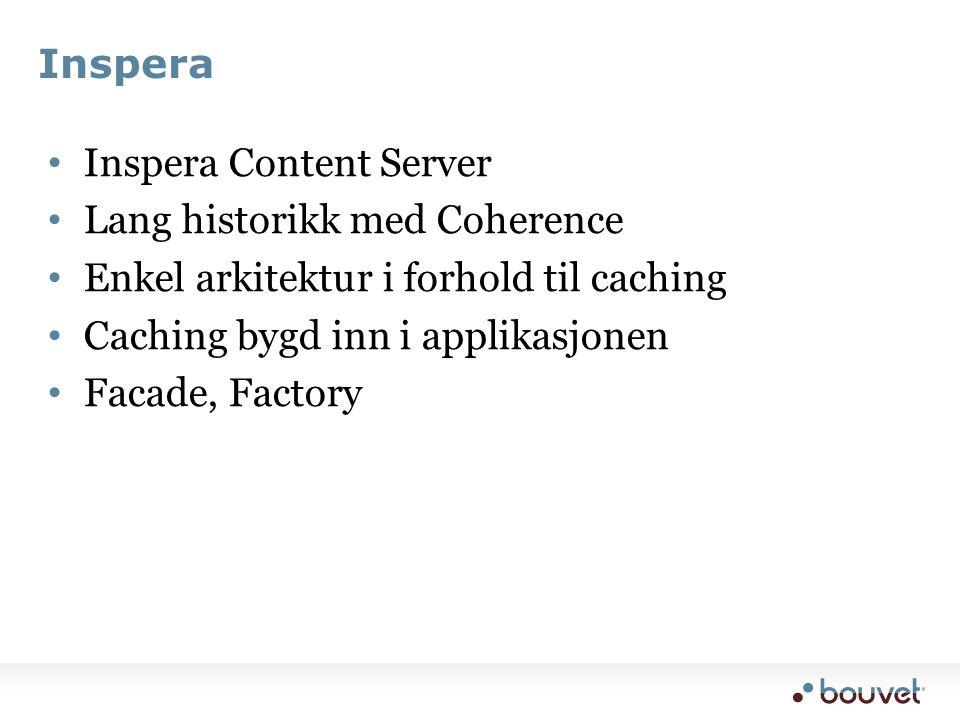 Inspera • Inspera Content Server • Lang historikk med Coherence • Enkel arkitektur i forhold til caching • Caching bygd inn i applikasjonen • Facade, Factory