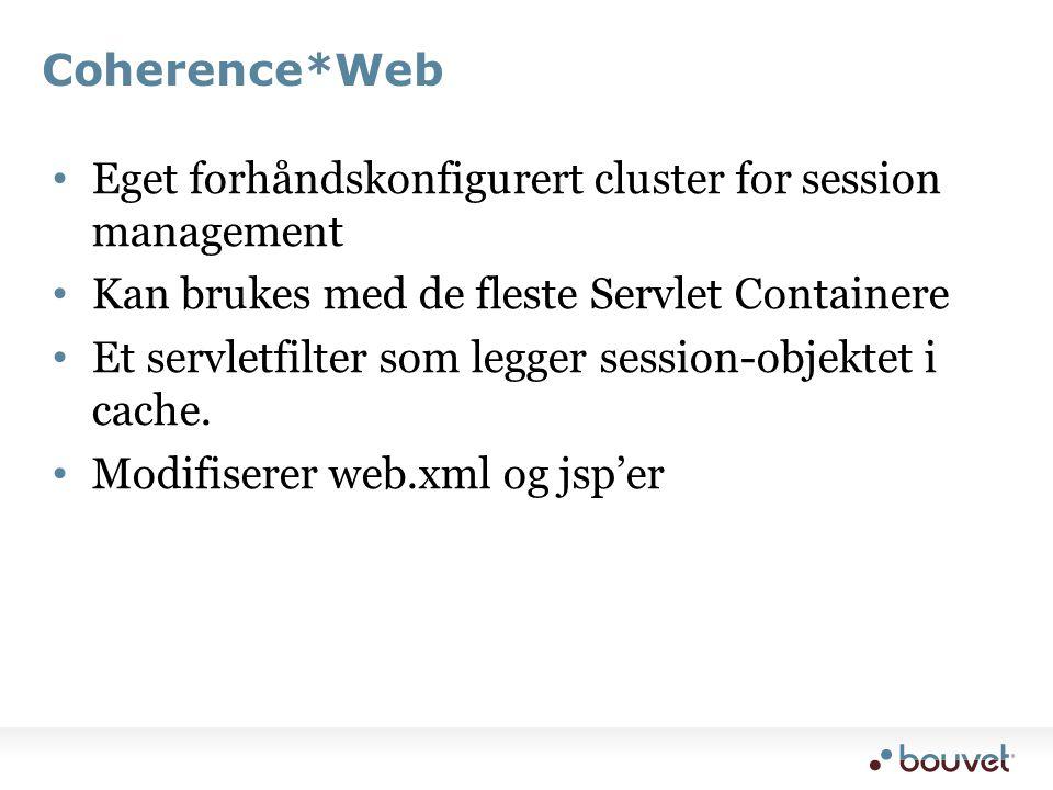 Coherence*Web • Eget forhåndskonfigurert cluster for session management • Kan brukes med de fleste Servlet Containere • Et servletfilter som legger session-objektet i cache.
