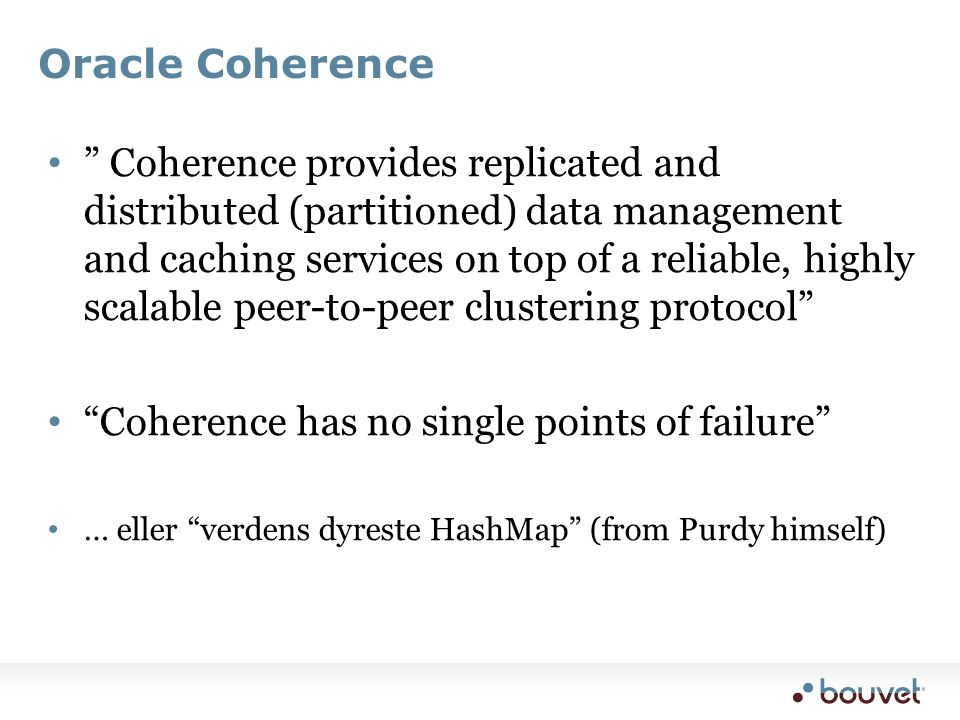 Oracle Coherence • Coherence provides replicated and distributed (partitioned) data management and caching services on top of a reliable, highly scalable peer-to-peer clustering protocol • Coherence has no single points of failure • … eller verdens dyreste HashMap (from Purdy himself)