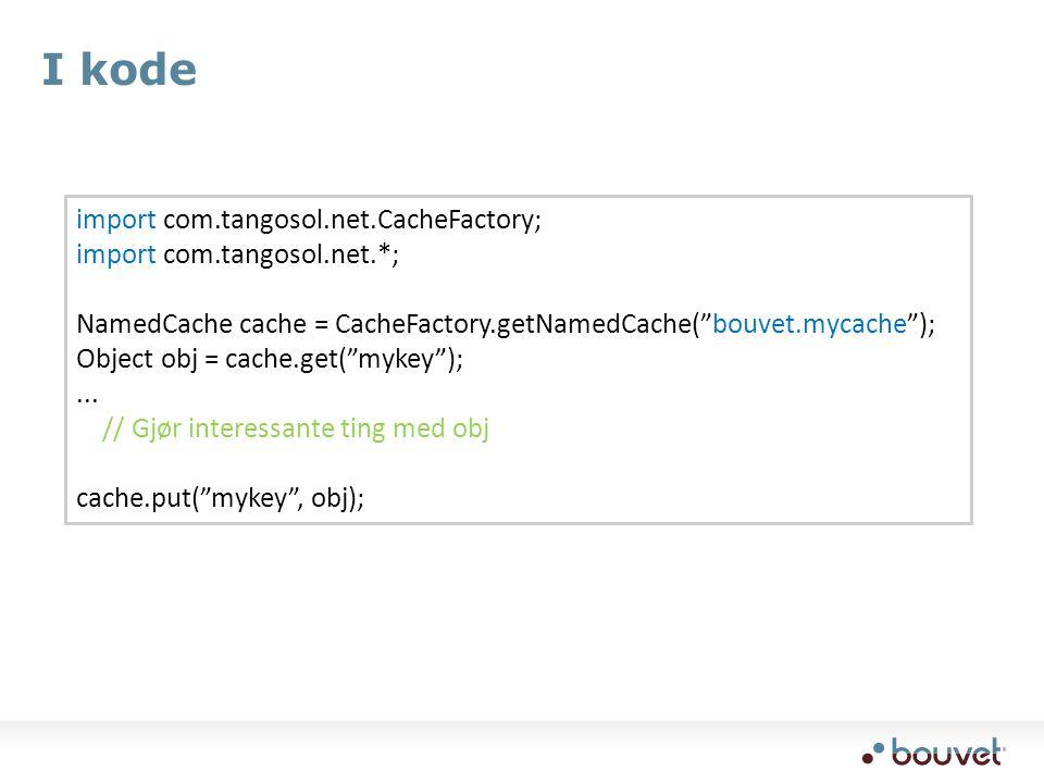 I kode import com.tangosol.net.CacheFactory; import com.tangosol.net.*; NamedCache cache = CacheFactory.getNamedCache( bouvet.mycache ); Object obj = cache.get( mykey );...