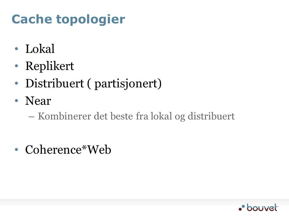 Cache topologier • Lokal • Replikert • Distribuert ( partisjonert) • Near – Kombinerer det beste fra lokal og distribuert • Coherence*Web